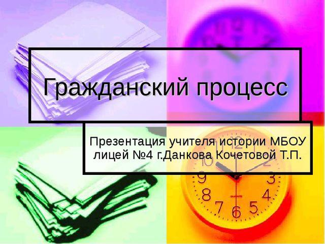 Гражданский процесс Презентация учителя истории МБОУ лицей №4 г.Данкова Кочет...
