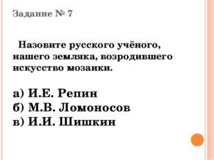 Задание № 7 Назовите русского учёного, нашего земляка, возродившего искусство