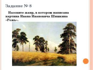 Задание № 8 Назовите жанр, в котором написана картина Ивана Ивановича Шишкина
