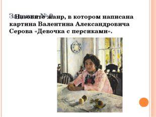 Задание № 9 Назовите жанр, в котором написана картина Валентина Александрови