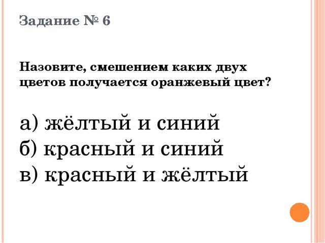 Задание № 6 Назовите, смешением каких двух цветов получается оранжевый цвет?...