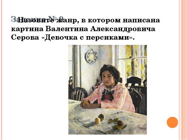 Задание № 9 Назовите жанр, в котором написана картина Валентина Александрови...
