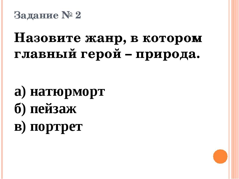 Задание № 2 Назовите жанр, в котором главный герой – природа. а) натюрморт б)...