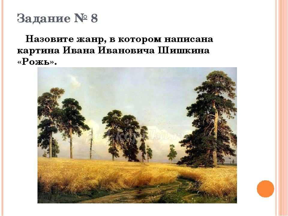 Задание № 8 Назовите жанр, в котором написана картина Ивана Ивановича Шишкина...