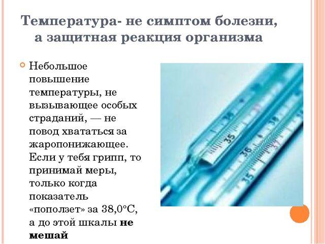 Температура- не симптом болезни, а защитная реакция организма Небольшое повыш...