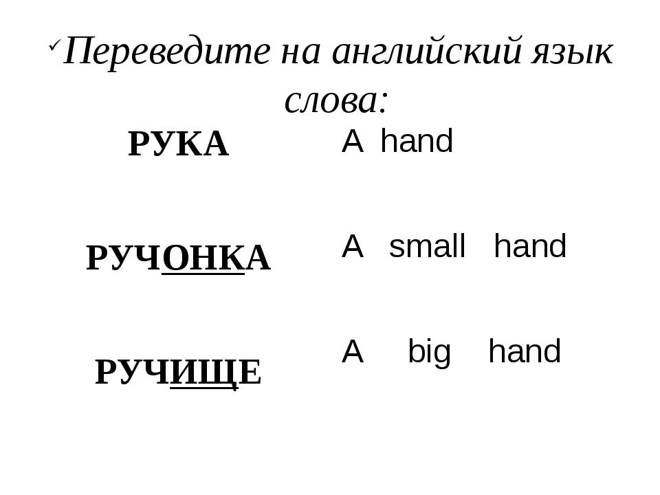 Переведите на английский язык слова: РУКА РУЧОНКА РУЧИЩЕ A hand A small hand...