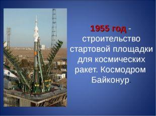1955 год - строительство стартовой площадки для космических ракет. Космодром