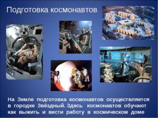 На Земле подготовка космонавтов осуществляется в городке Звёздный. Здесь косм