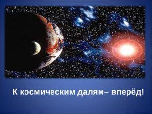 К космическим далям– вперёд!