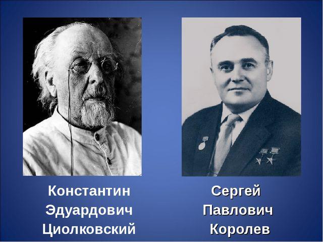 Константин Эдуардович Циолковский Сергей Павлович Королев