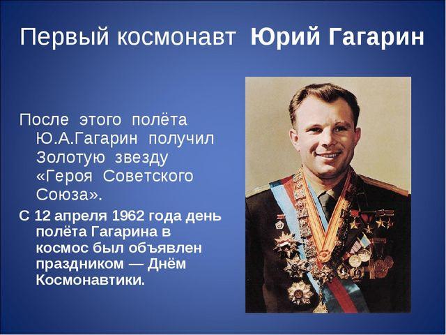Первый космонавт Юрий Гагарин  После этого полёта Ю.А.Гагарин получил Золот...