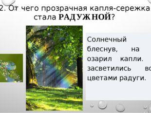 2. От чего прозрачная капля-сережка стала РАДУЖНОЙ? Солнечный луч, блеснув, н