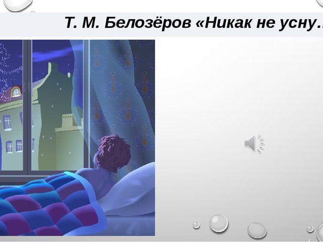 Т. М. Белозёров «Никак не усну…»