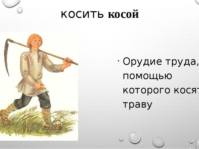 косить косой Орудие труда, с помощью которого косят траву