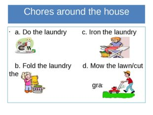 Chores around the house a. Do the laundry c. Iron the laundry b. Fold the lau