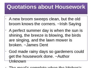 Quotations about Housework A new broom sweeps clean, but the old broom knows