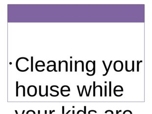 Quotations about Housework Cleaning your house while your kids are still gro