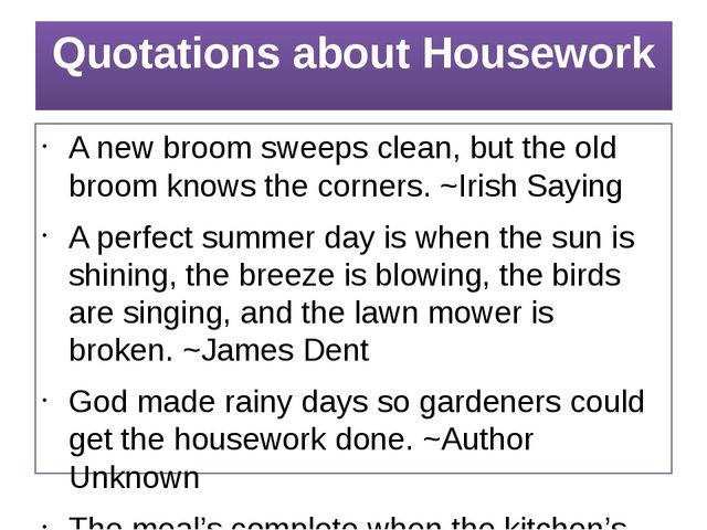 Quotations about Housework A new broom sweeps clean, but the old broom knows...