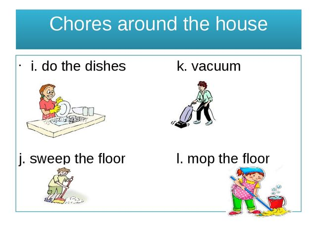 Chores around the house i. do the dishes k. vacuum j. sweep the floor l. mop...