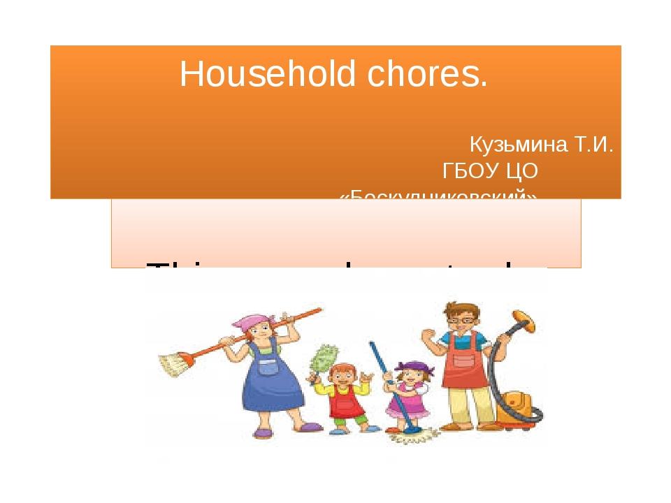 Household chores. Кузьмина Т.И. ГБОУ ЦО «Бескудниковский» Things we have to do.