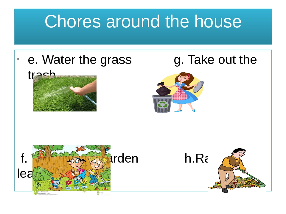 Chores around the house e. Water the grass g. Take out the trash f. Work in t...