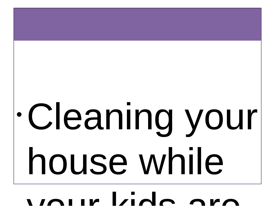 Quotations about Housework Cleaning your house while your kids are still gro...