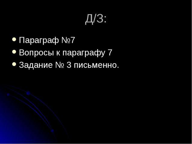Д/З: Параграф №7 Вопросы к параграфу 7 Задание № 3 письменно.