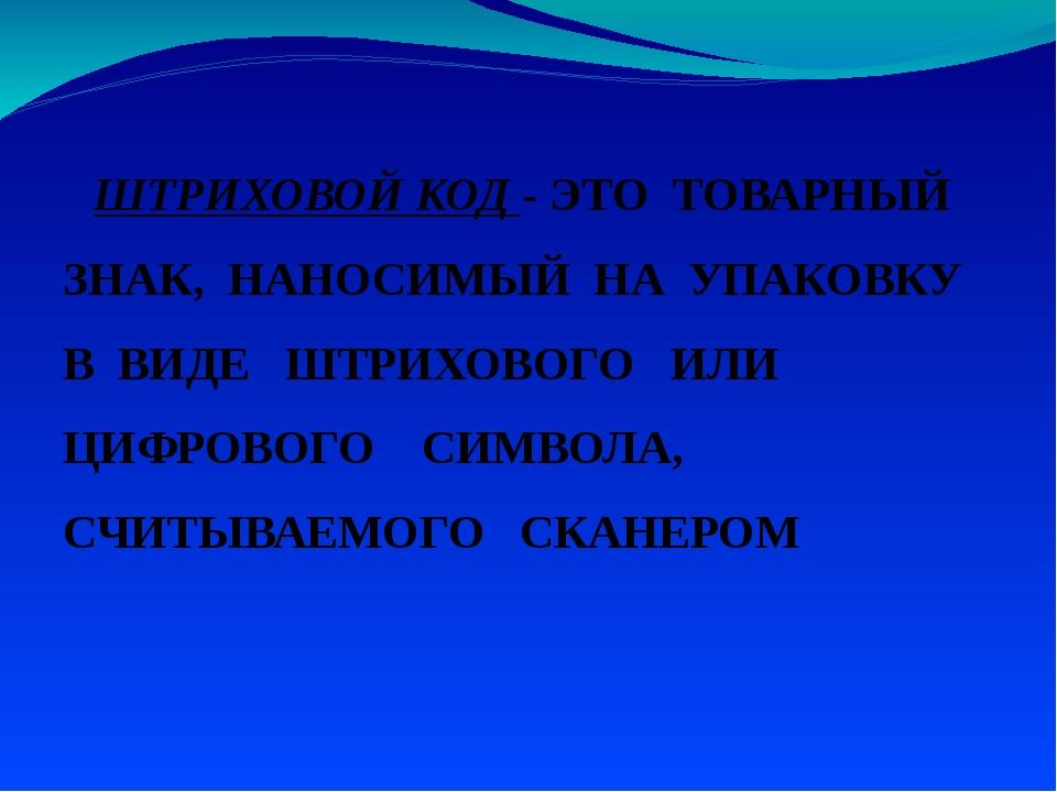 ШТРИХОВОЙ КОД - ЭТО ТОВАРНЫЙ ЗНАК, НАНОСИМЫЙ НА УПАКОВКУ В ВИДЕ ШТРИХОВОГО И...