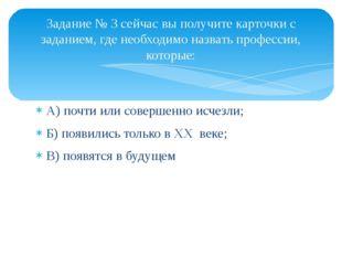 А) почти или совершенно исчезли; Б) появились только в XX веке; В) появятся в