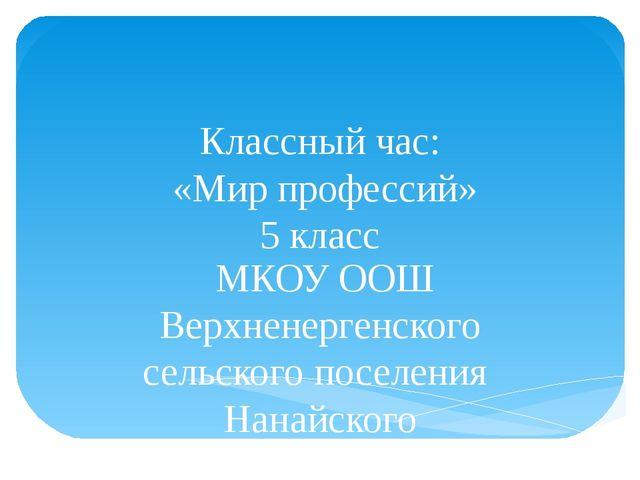 Классный час: «Мир профессий» 5 класс МКОУ ООШ Верхненергенского сельского по...