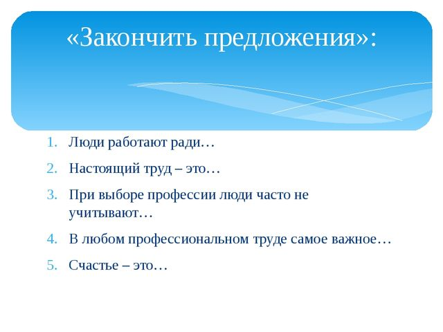 «Закончить предложения»: Люди работают ради… Настоящий труд – это… При выборе...