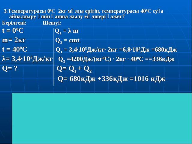 3.Температурасы 00С 2кг мұзды ерітіп, температурасы 400С суға айналдыру үшін...