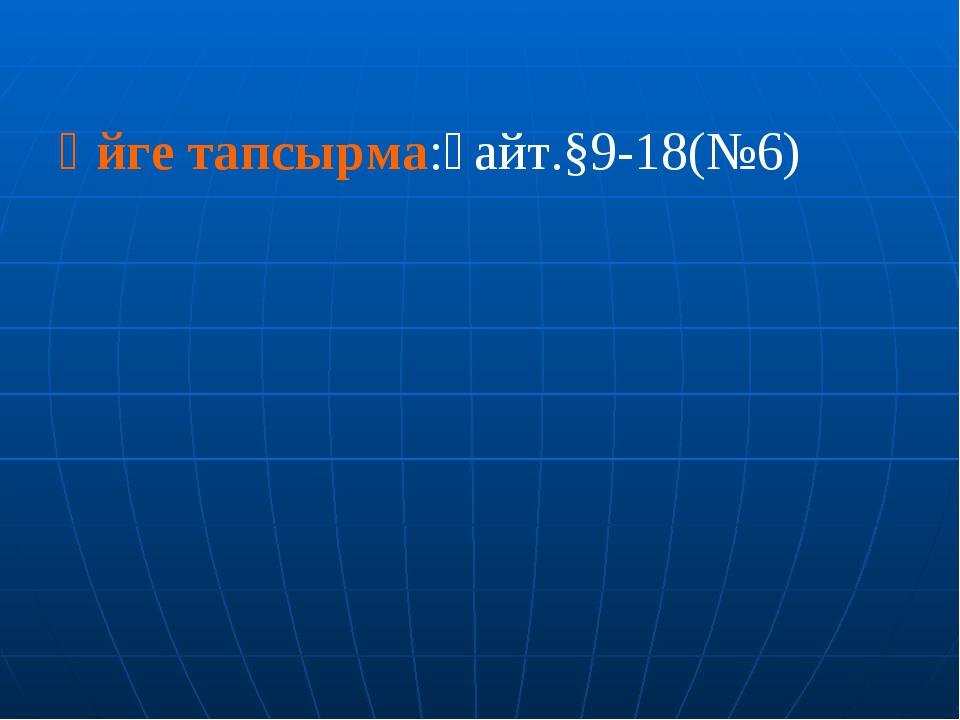 Үйге тапсырма:қайт.§9-18(№6)