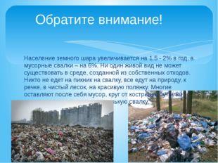 Население земного шара увеличивается на 1.5 - 2% в год, а мусорные свалки –