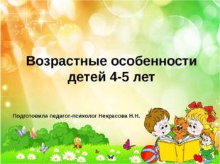 Возрастные особенности детей 4-5 лет Подготовила педагог-психолог Некрасова Н