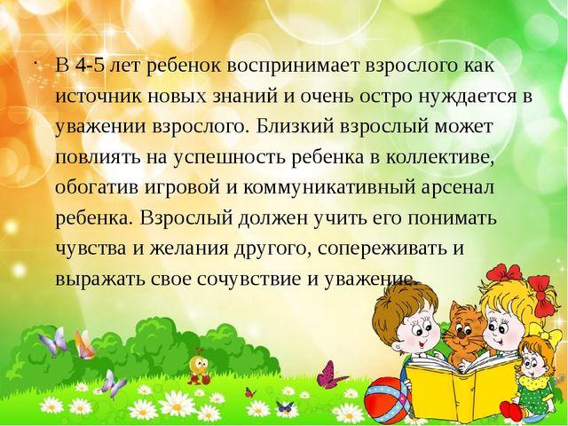 В 4-5 лет ребенок воспринимает взрослого как источник новых знаний и очень ос...