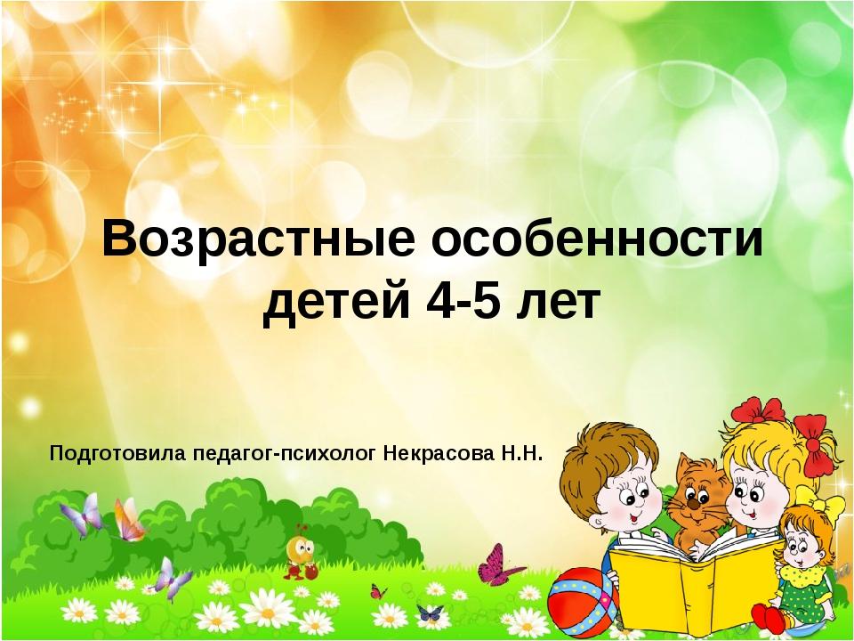 Возрастные особенности детей 4-5 лет Подготовила педагог-психолог Некрасова Н...