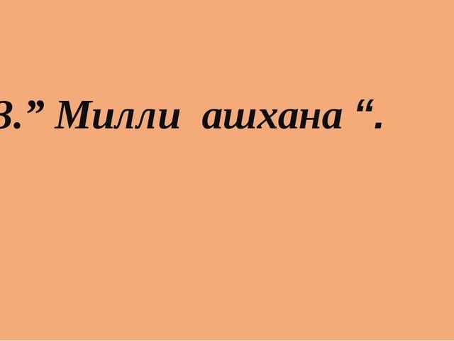 "3."" Милли ашхана ""."