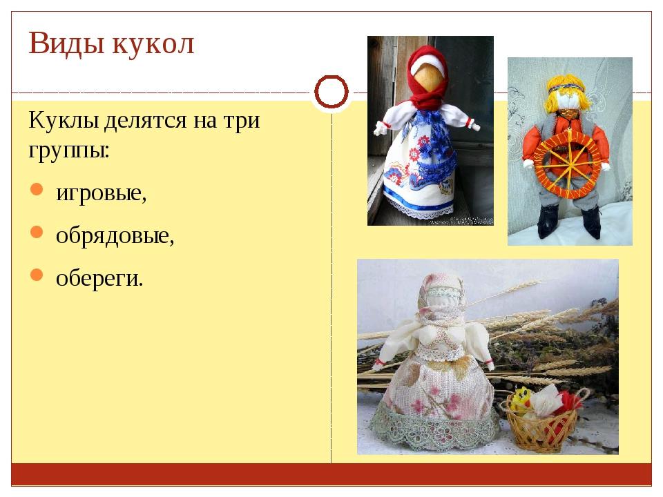 Виды кукол Куклы делятся на три группы: игровые, обрядовые, обереги.