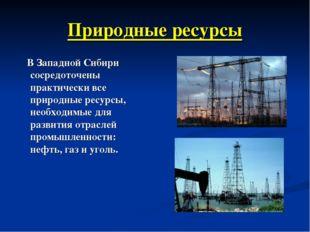 Природные ресурсы В Западной Сибири сосредоточены практически все природные р