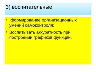 3) воспитательные формирование организационных умений самоконтроля; Воспитыва