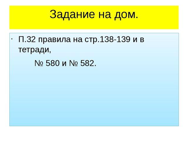 Задание на дом. П.32 правила на стр.138-139 и в тетради, № 580 и № 582.