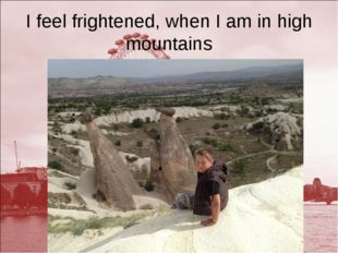 I feel frightened, when I am in high mountains