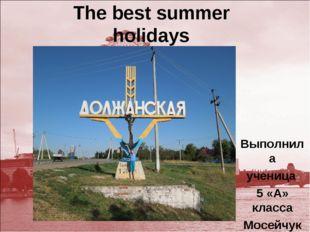 The best summer holidays Выполнила ученица 5 «А» класса Мосейчук Олеся