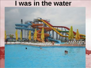 I was in the water park.