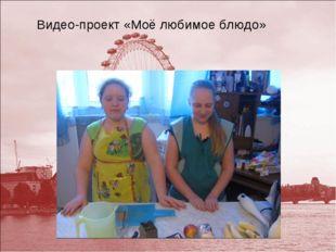Видео-проект «Моё любимое блюдо»