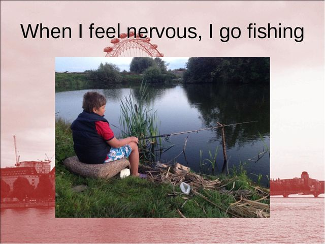 When I feel nervous, I go fishing