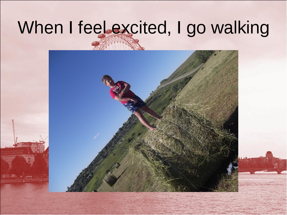 When I feel excited, I go walking