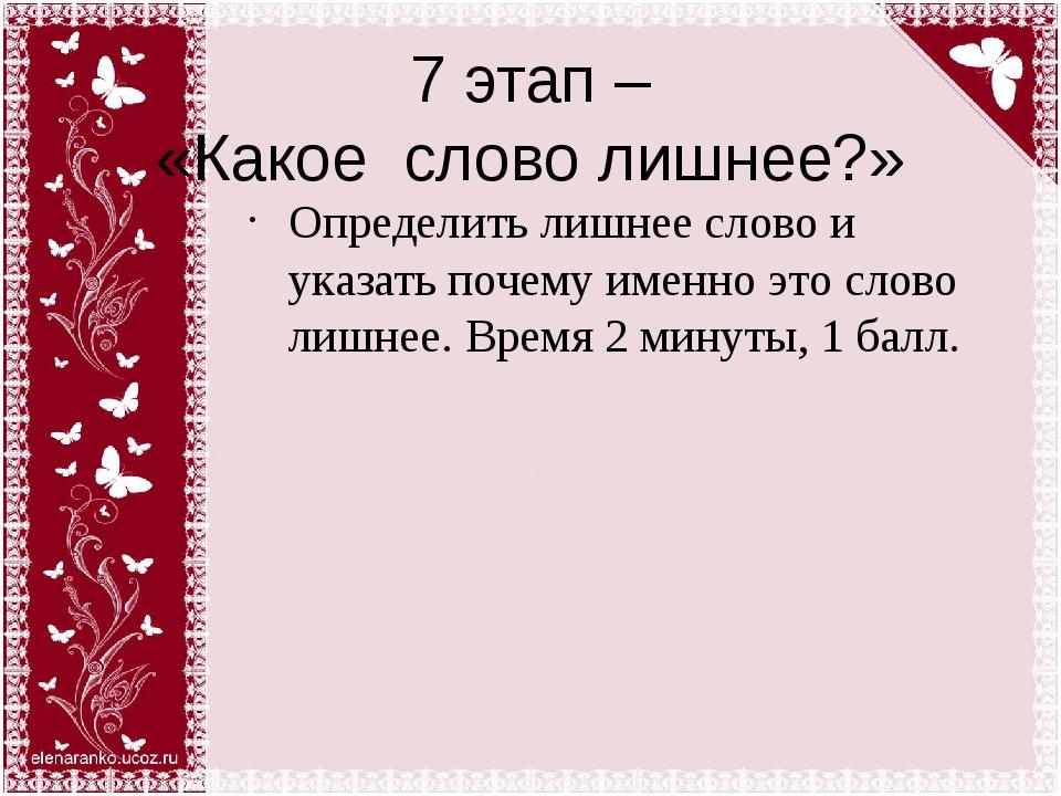 7 этап – «Какое слово лишнее?» Определить лишнее слово и указать почему именн...