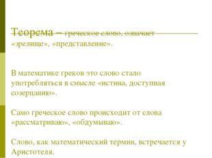 Теорема – греческое слово, означает «зрелище», «представление». В математике